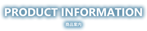 PRODUCT INFORMATION 商品案内